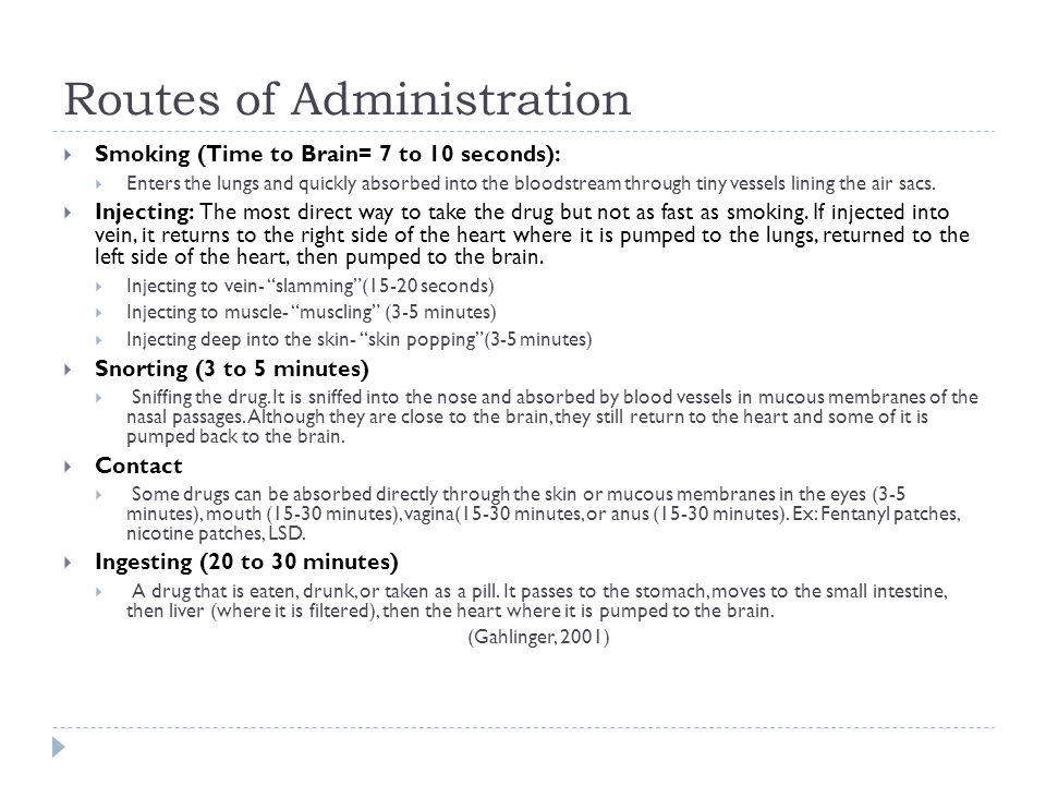 Routes of Administration  Smoking (Time to Brain= 7 to 10 seconds):  Enters the lungs and quickly absorbed into the bloodstream through tiny vessels lining the air sacs.