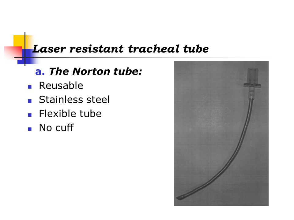 Laser resistant tracheal tube b.The Laser Flex tube (Mallinckrodt laser tube): Airtight stainless steel tube Flexible Uncuffed or with two cuffs