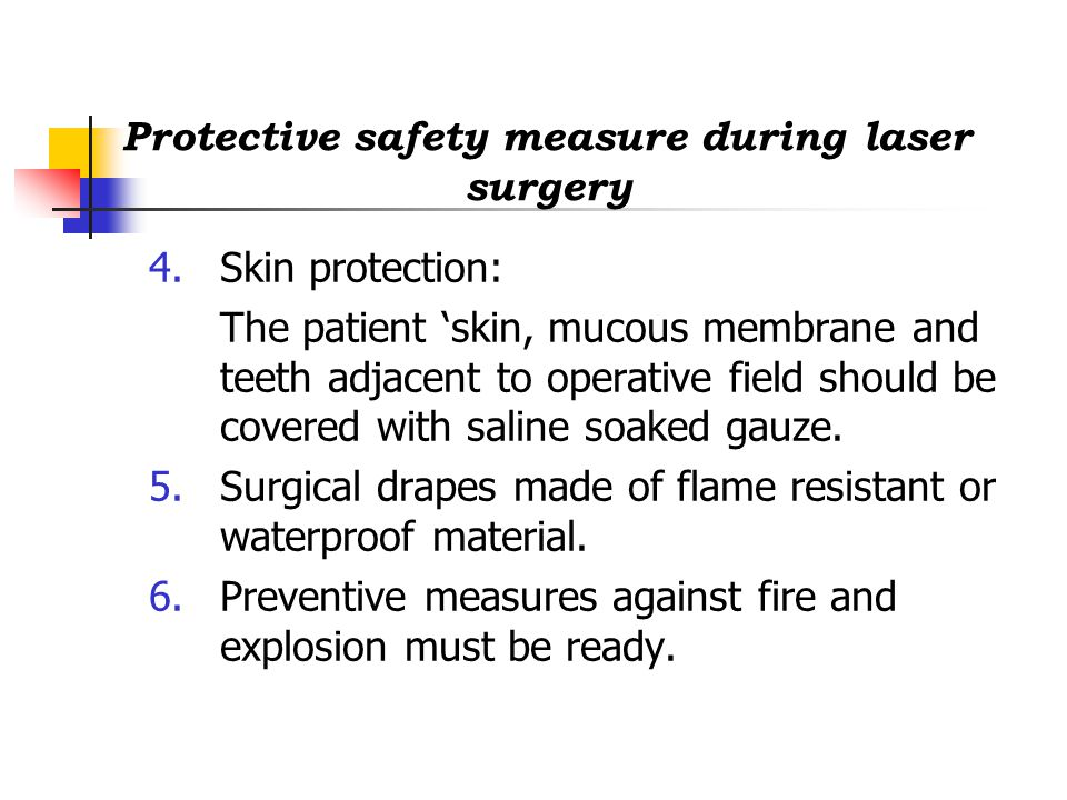 Protective safety measure during laser surgery 4.Skin protection: The patient 'skin, mucous membrane and teeth adjacent to operative field should be covered with saline soaked gauze.
