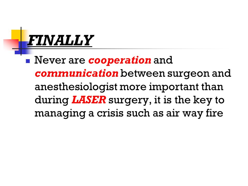 FINALLY Never are cooperation and communication between surgeon and anesthesiologist more important than during LASER surgery, it is the key to managing a crisis such as air way fire