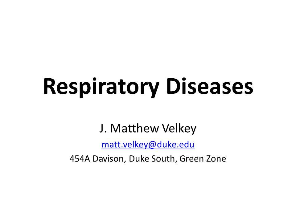 Respiratory Diseases J. Matthew Velkey matt.velkey@duke.edu 454A Davison, Duke South, Green Zone