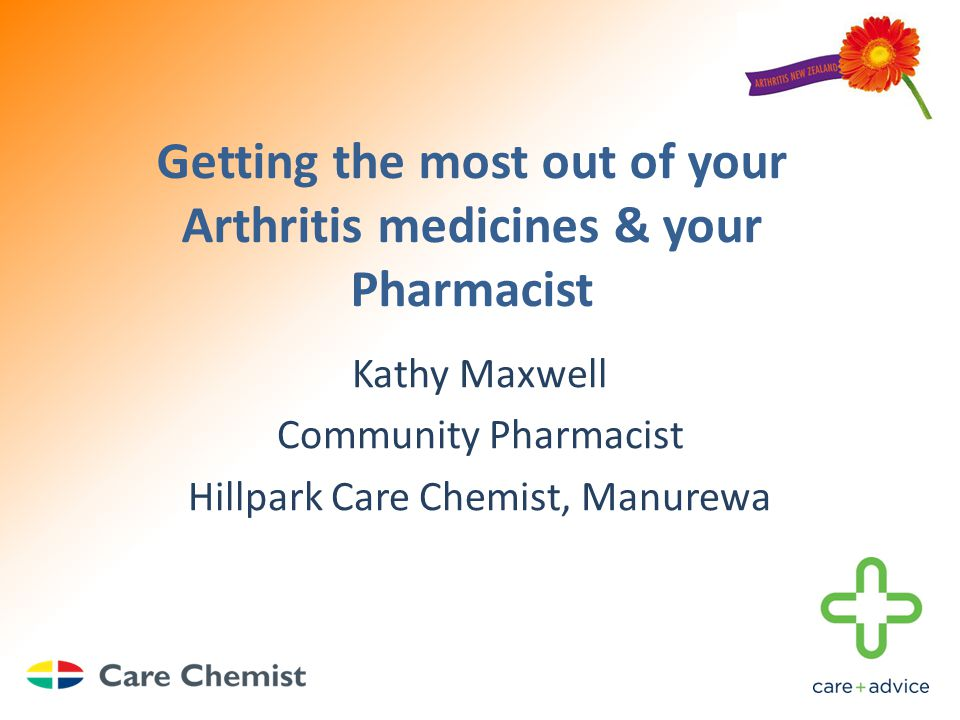 Getting the most out of your Arthritis medicines & your Pharmacist Kathy Maxwell Community Pharmacist Hillpark Care Chemist, Manurewa