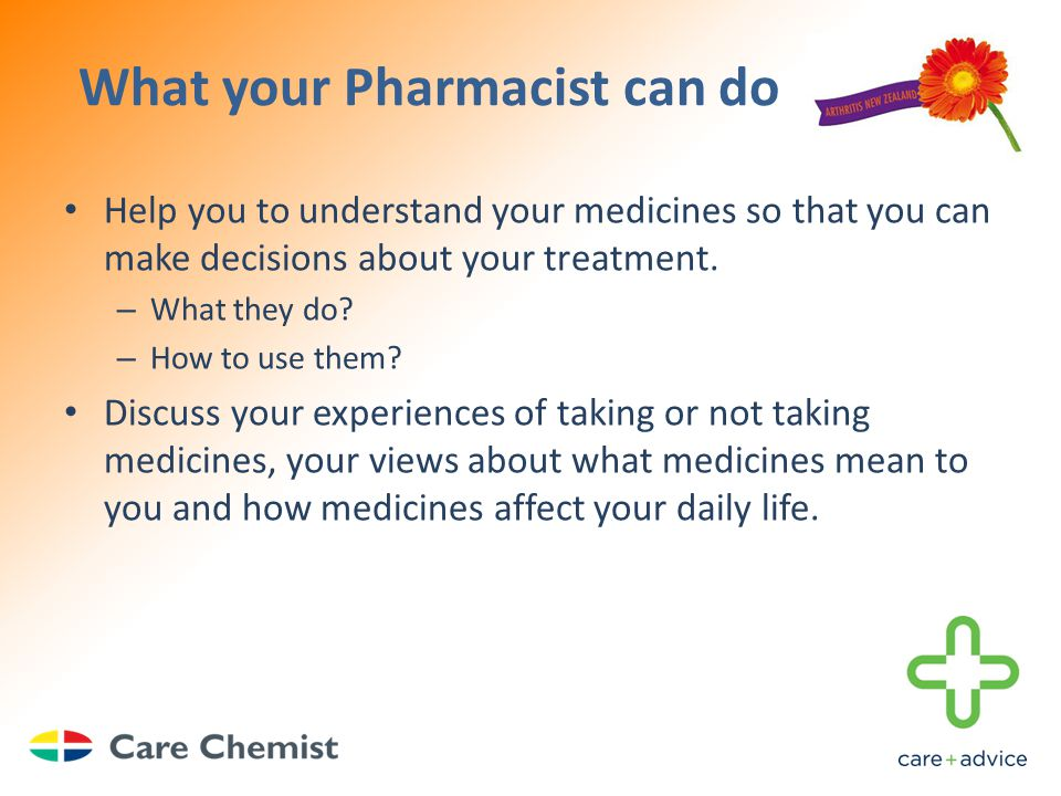 What your Pharmacist can do Help you to understand your medicines so that you can make decisions about your treatment.