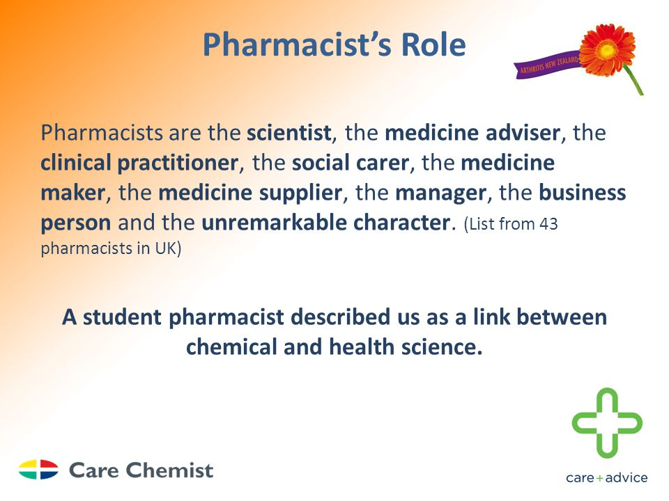 Pharmacist's Role Pharmacists are the scientist, the medicine adviser, the clinical practitioner, the social carer, the medicine maker, the medicine supplier, the manager, the business person and the unremarkable character.