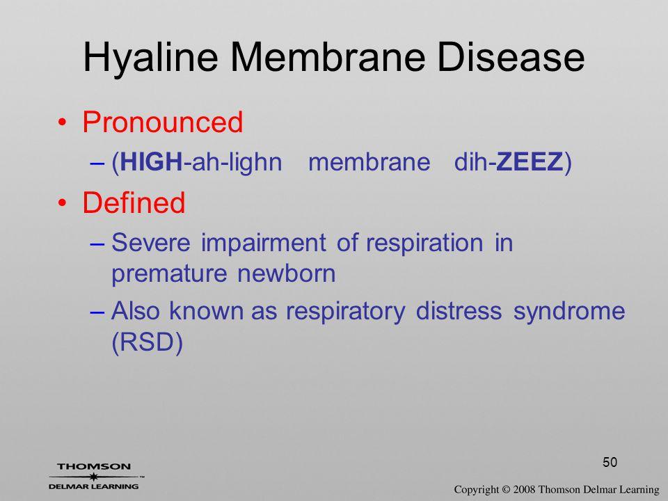 50 Hyaline Membrane Disease Pronounced –(HIGH-ah-lighn membrane dih-ZEEZ) Defined –Severe impairment of respiration in premature newborn –Also known a