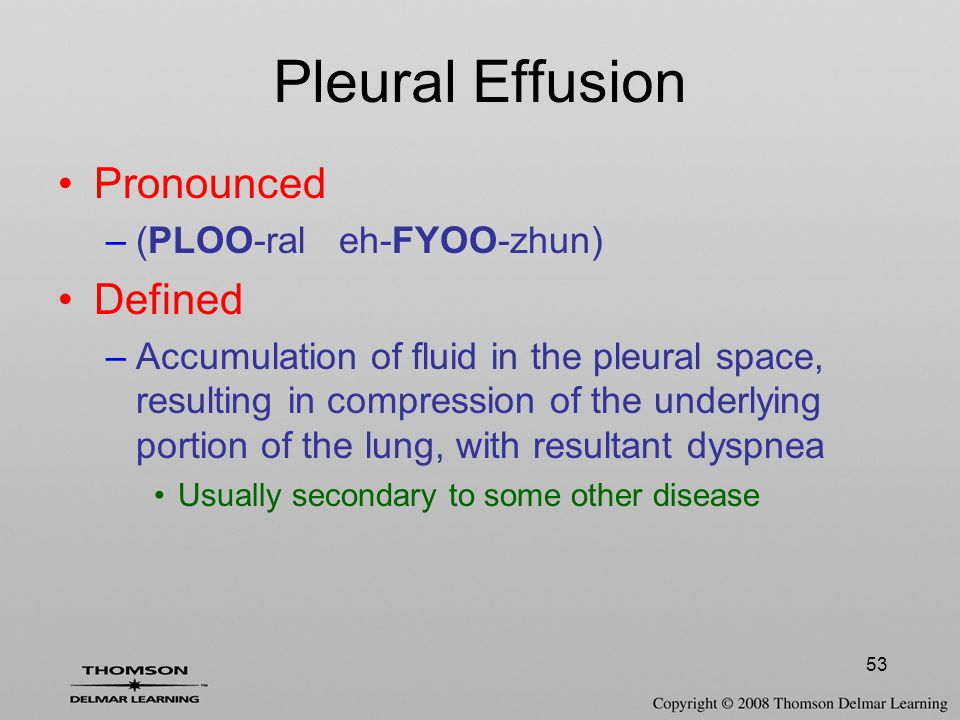 53 Pleural Effusion Pronounced –(PLOO-ral eh-FYOO-zhun) Defined –Accumulation of fluid in the pleural space, resulting in compression of the underlyin