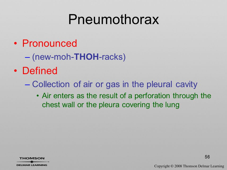 56 Pneumothorax Pronounced –(new-moh-THOH-racks) Defined –Collection of air or gas in the pleural cavity Air enters as the result of a perforation thr