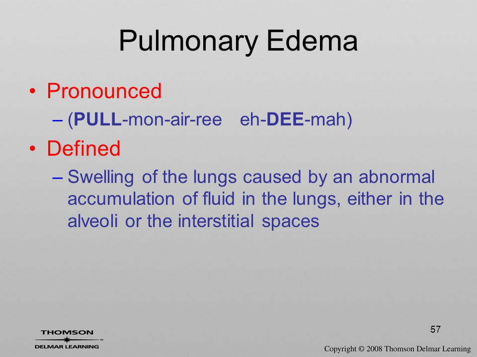 57 Pulmonary Edema Pronounced –(PULL-mon-air-ree eh-DEE-mah) Defined –Swelling of the lungs caused by an abnormal accumulation of fluid in the lungs,