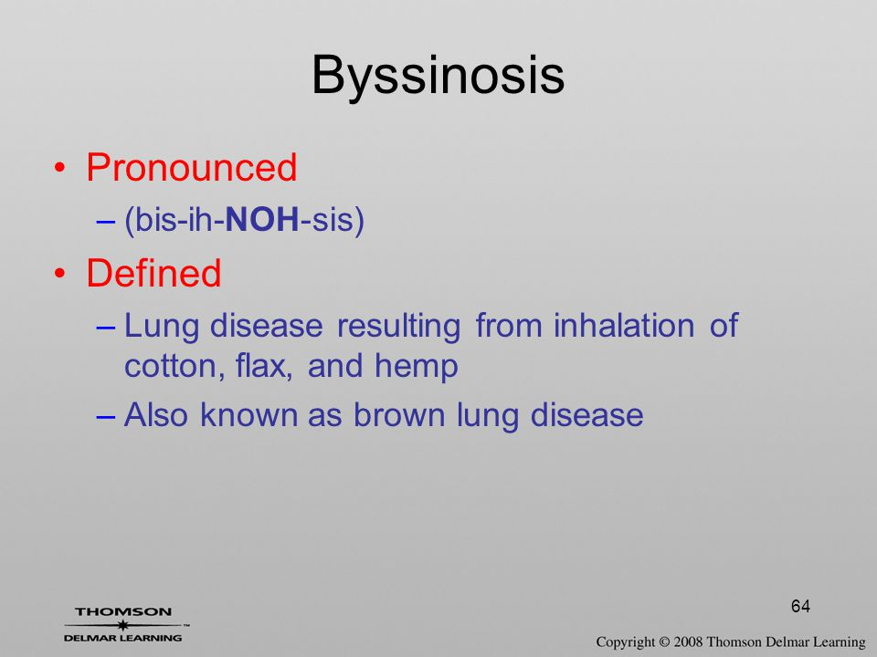 64 Byssinosis Pronounced –(bis-ih-NOH-sis) Defined –Lung disease resulting from inhalation of cotton, flax, and hemp –Also known as brown lung disease
