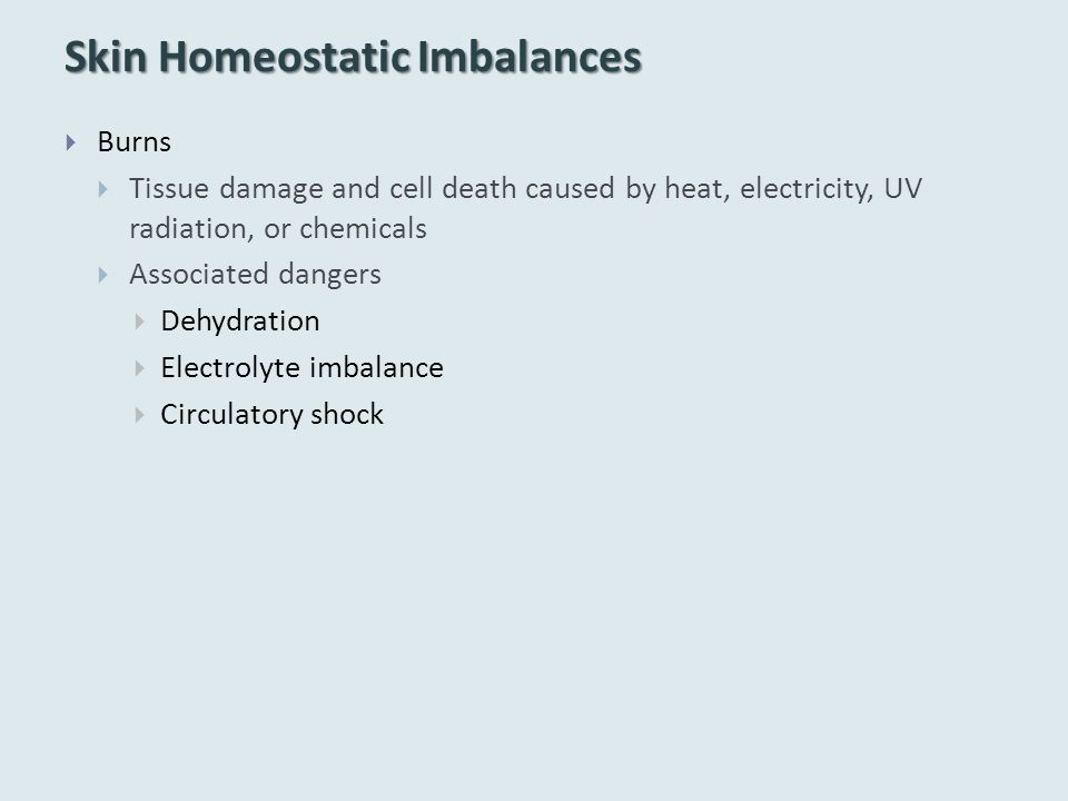 Skin Homeostatic Imbalances  Burns  Tissue damage and cell death caused by heat, electricity, UV radiation, or chemicals  Associated dangers  Dehydration  Electrolyte imbalance  Circulatory shock
