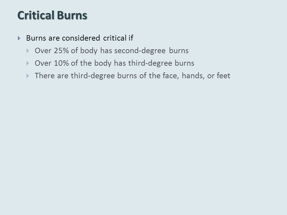 Critical Burns  Burns are considered critical if  Over 25% of body has second-degree burns  Over 10% of the body has third-degree burns  There are third-degree burns of the face, hands, or feet