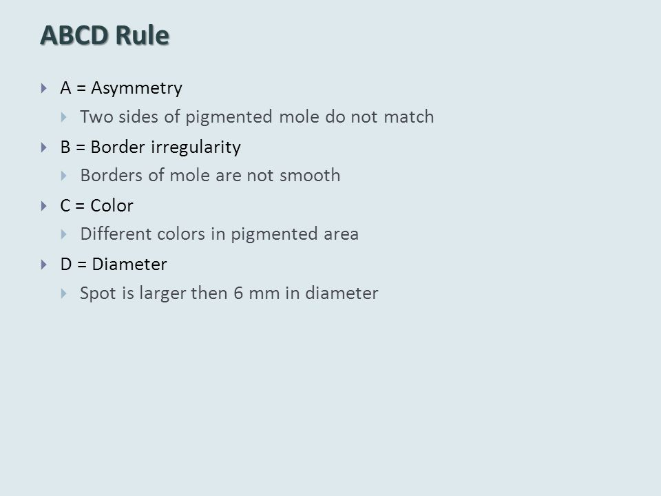 ABCD Rule  A = Asymmetry  Two sides of pigmented mole do not match  B = Border irregularity  Borders of mole are not smooth  C = Color  Different colors in pigmented area  D = Diameter  Spot is larger then 6 mm in diameter