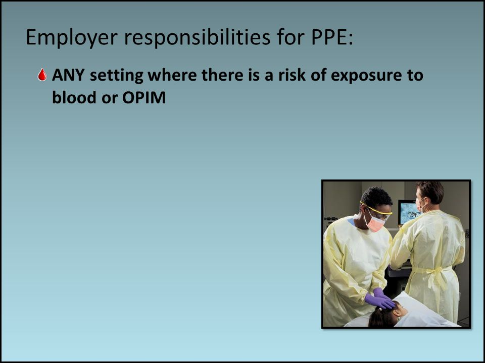Work associated risks Employer responsibilities for PPE: ANY setting where there is a risk of exposure to blood or OPIM
