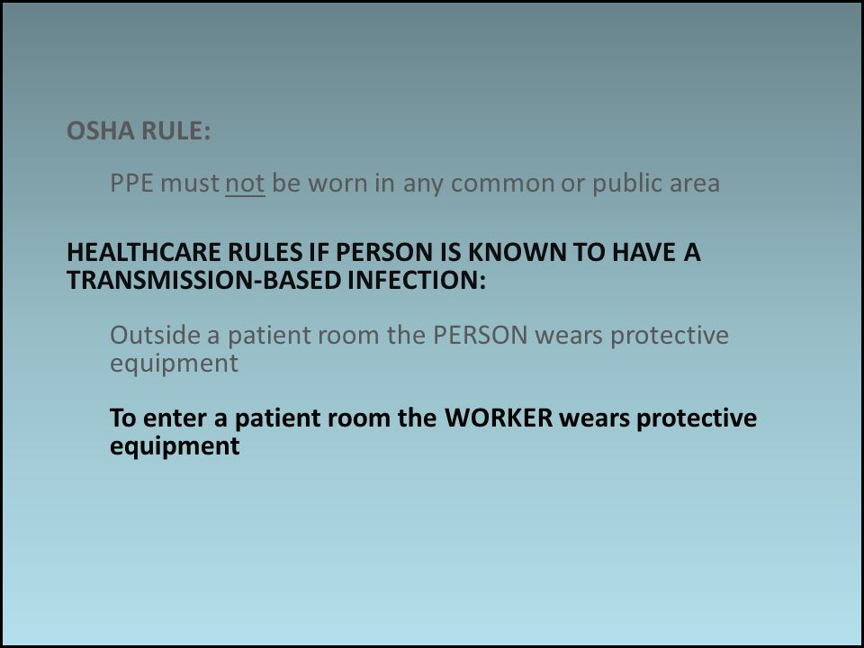 Work associated risks OSHA RULE: PPE must not be worn in any common or public area HEALTHCARE RULES IF PERSON IS KNOWN TO HAVE A TRANSMISSION-BASED INFECTION: Outside a patient room the PERSON wears protective equipment To enter a patient room the WORKER wears protective equipment