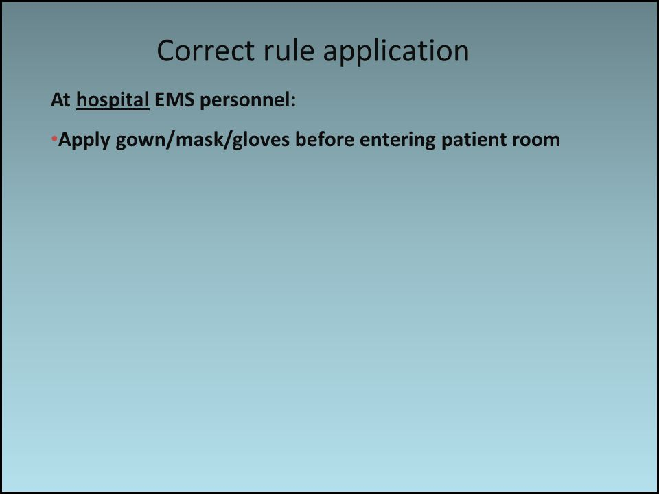 Work associated risks At hospital EMS personnel: Apply gown/mask/gloves before entering patient room Correct rule application