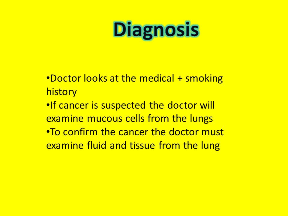 Doctor looks at the medical + smoking history If cancer is suspected the doctor will examine mucous cells from the lungs To confirm the cancer the doc