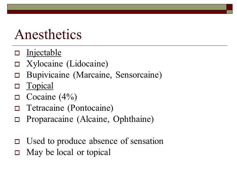 Anesthetics  Injectable  Xylocaine (Lidocaine)  Bupivicaine (Marcaine, Sensorcaine)  Topical  Cocaine (4%)  Tetracaine (Pontocaine)  Proparacaine (Alcaine, Ophthaine)  Used to produce absence of sensation  May be local or topical