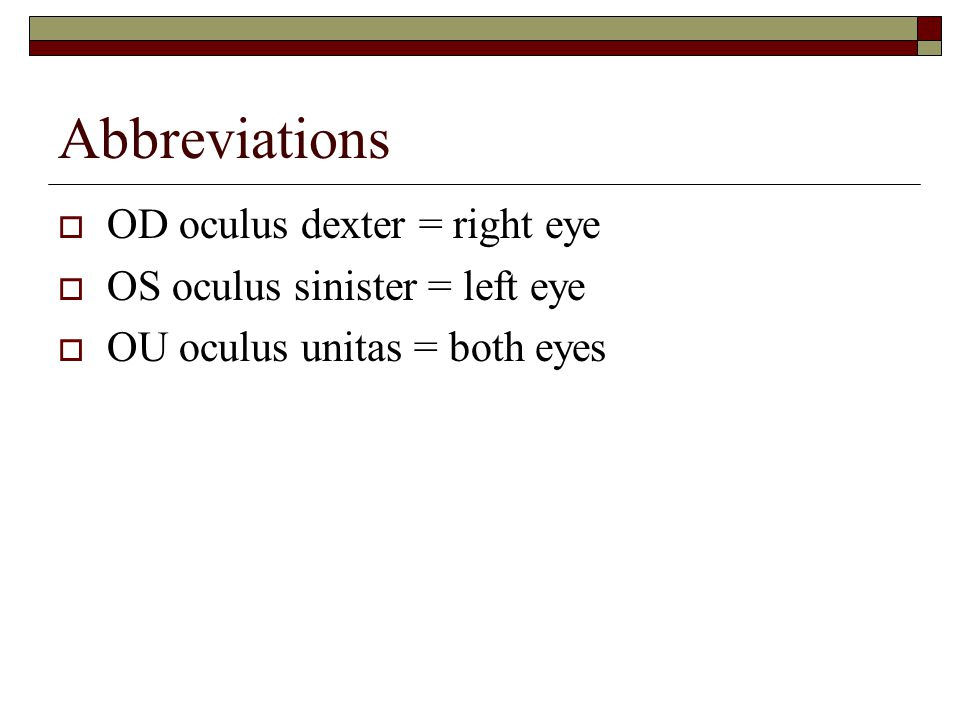 Abbreviations  OD oculus dexter = right eye  OS oculus sinister = left eye  OU oculus unitas = both eyes
