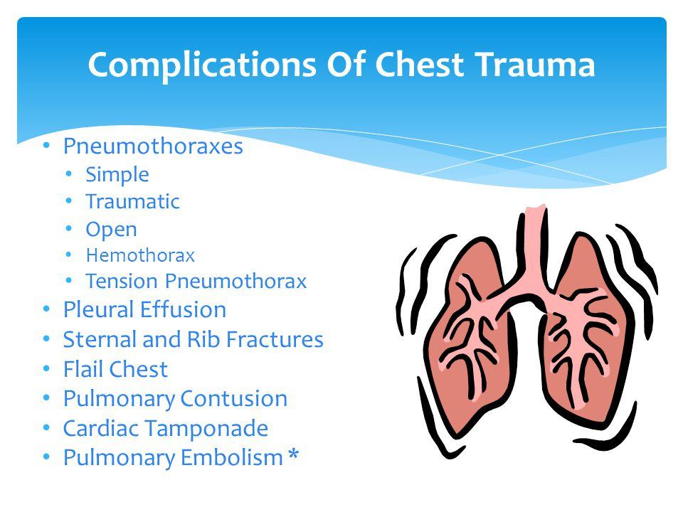 Complications Of Chest Trauma Pneumothoraxes Simple Traumatic Open Hemothorax Tension Pneumothorax Pleural Effusion Sternal and Rib Fractures Flail Chest Pulmonary Contusion Cardiac Tamponade Pulmonary Embolism *