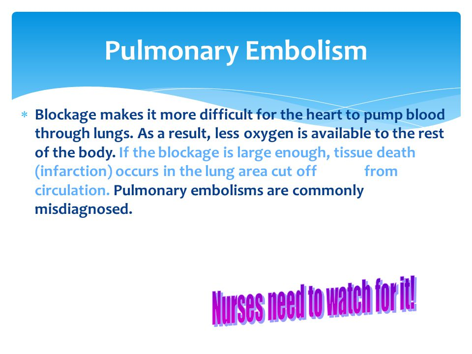 Pulmonary Embolism  Blockage makes it more difficult for the heart to pump blood through lungs.