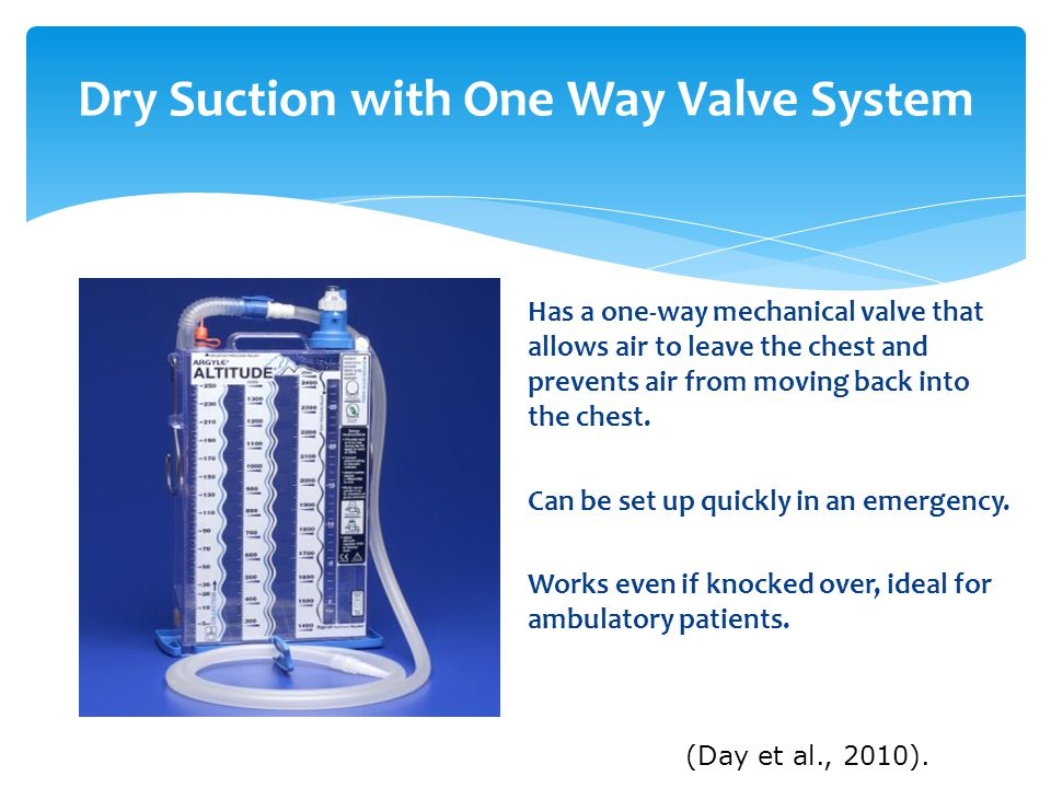Dry Suction with One Way Valve System Has a one-way mechanical valve that allows air to leave the chest and prevents air from moving back into the chest.