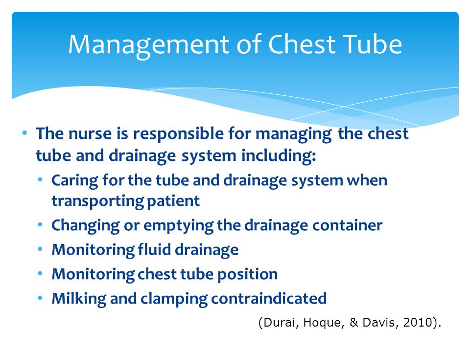 Management of Chest Tube The nurse is responsible for managing the chest tube and drainage system including: Caring for the tube and drainage system when transporting patient Changing or emptying the drainage container Monitoring fluid drainage Monitoring chest tube position Milking and clamping contraindicated (Durai, Hoque, & Davis, 2010).