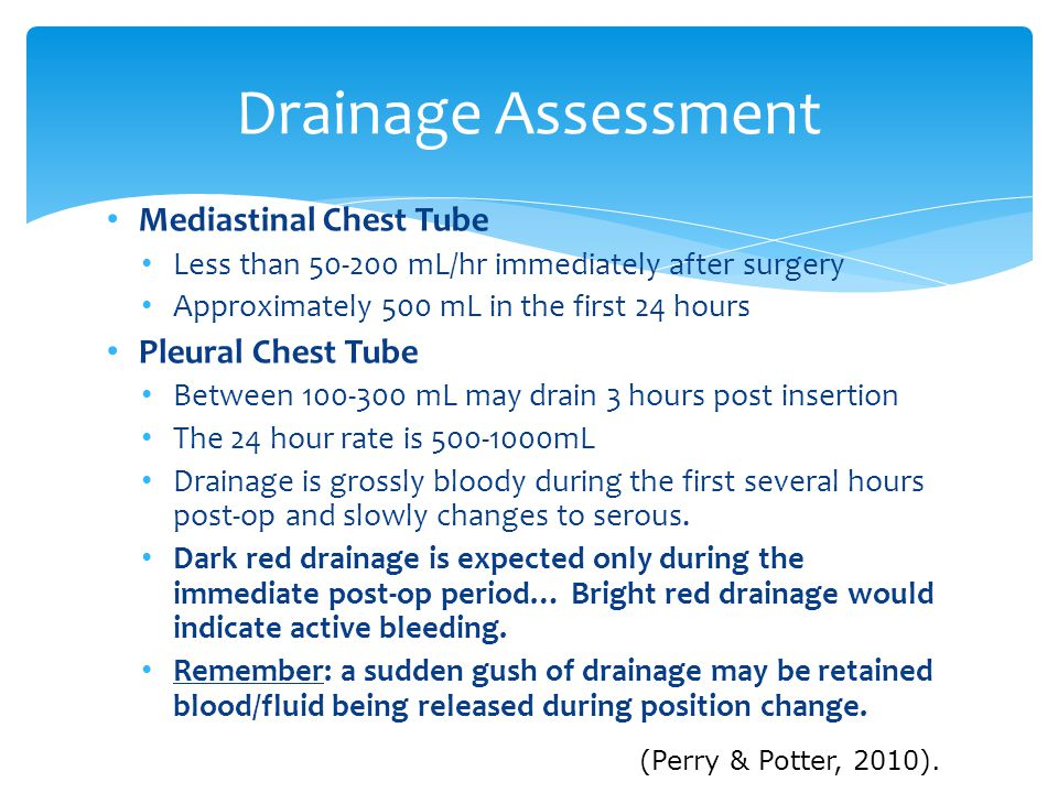 Mediastinal Chest Tube Less than 50-200 mL/hr immediately after surgery Approximately 500 mL in the first 24 hours Pleural Chest Tube Between 100-300 mL may drain 3 hours post insertion The 24 hour rate is 500-1000mL Drainage is grossly bloody during the first several hours post-op and slowly changes to serous.