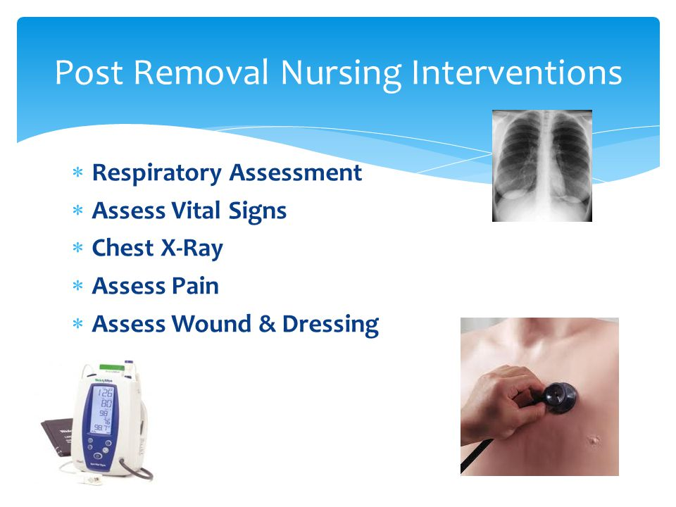  Respiratory Assessment  Assess Vital Signs  Chest X-Ray  Assess Pain  Assess Wound & Dressing Post Removal Nursing Interventions