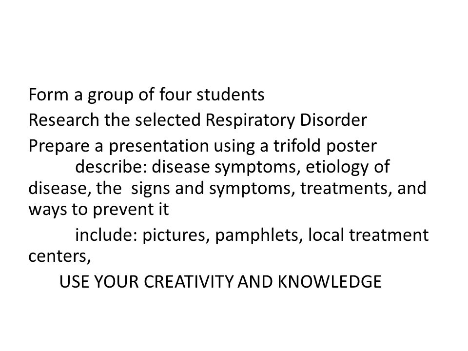 Form a group of four students Research the selected Respiratory Disorder Prepare a presentation using a trifold poster describe: disease symptoms, eti
