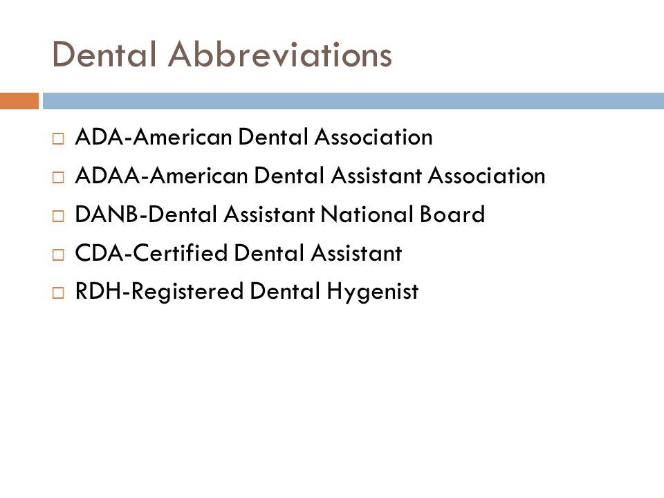 Dental Abbreviations  ADA-American Dental Association  ADAA-American Dental Assistant Association  DANB-Dental Assistant National Board  CDA-Certified Dental Assistant  RDH-Registered Dental Hygenist
