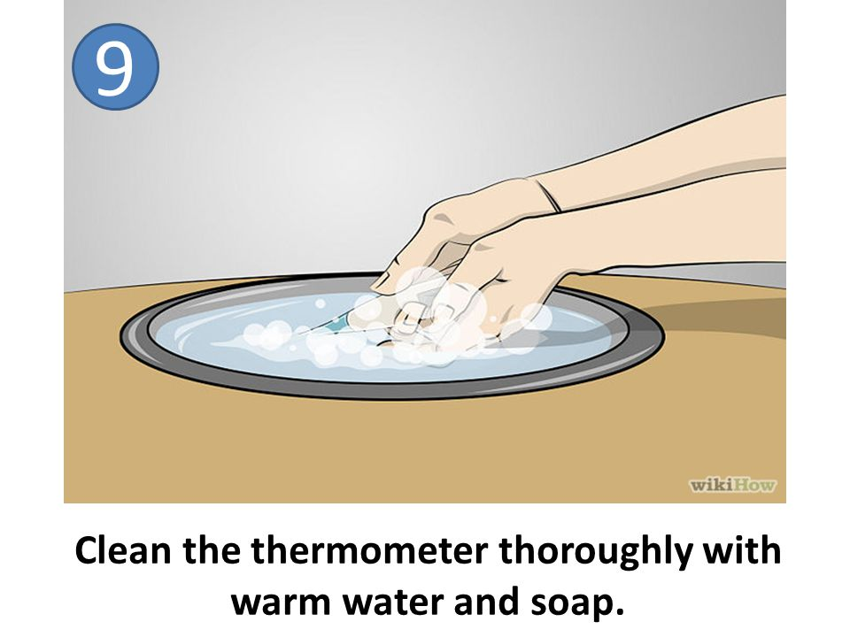 Clean the thermometer thoroughly with warm water and soap. 9