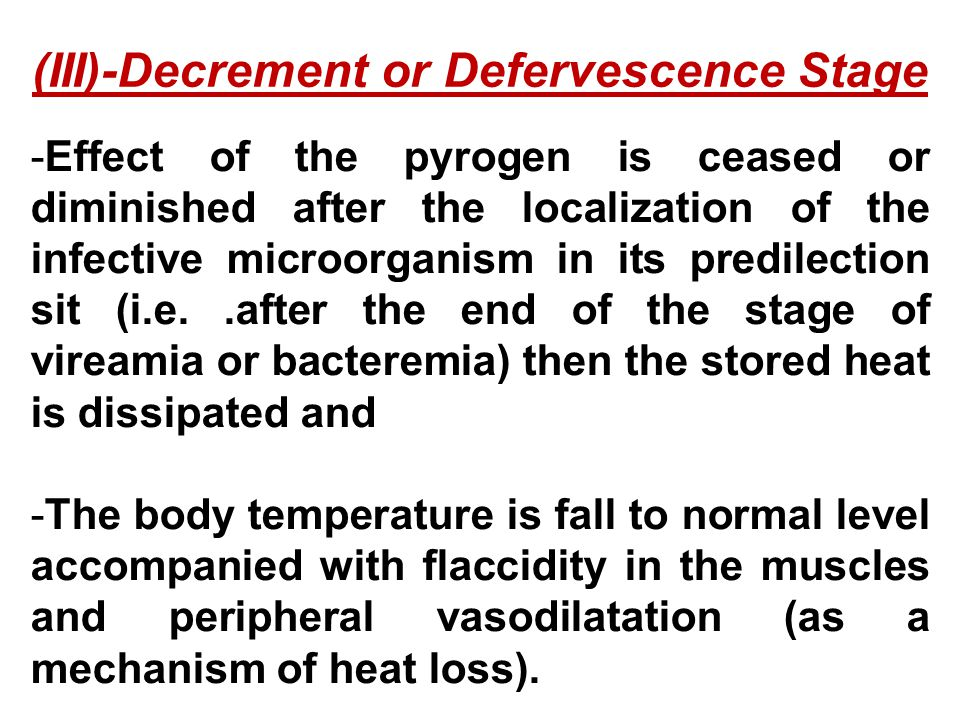 -Effect of the pyrogen is ceased or diminished after the localization of the infective microorganism in its predilection sit (i.e..after the end of the stage of vireamia or bacteremia) then the stored heat is dissipated and -The body temperature is fall to normal level accompanied with flaccidity in the muscles and peripheral vasodilatation (as a mechanism of heat loss).