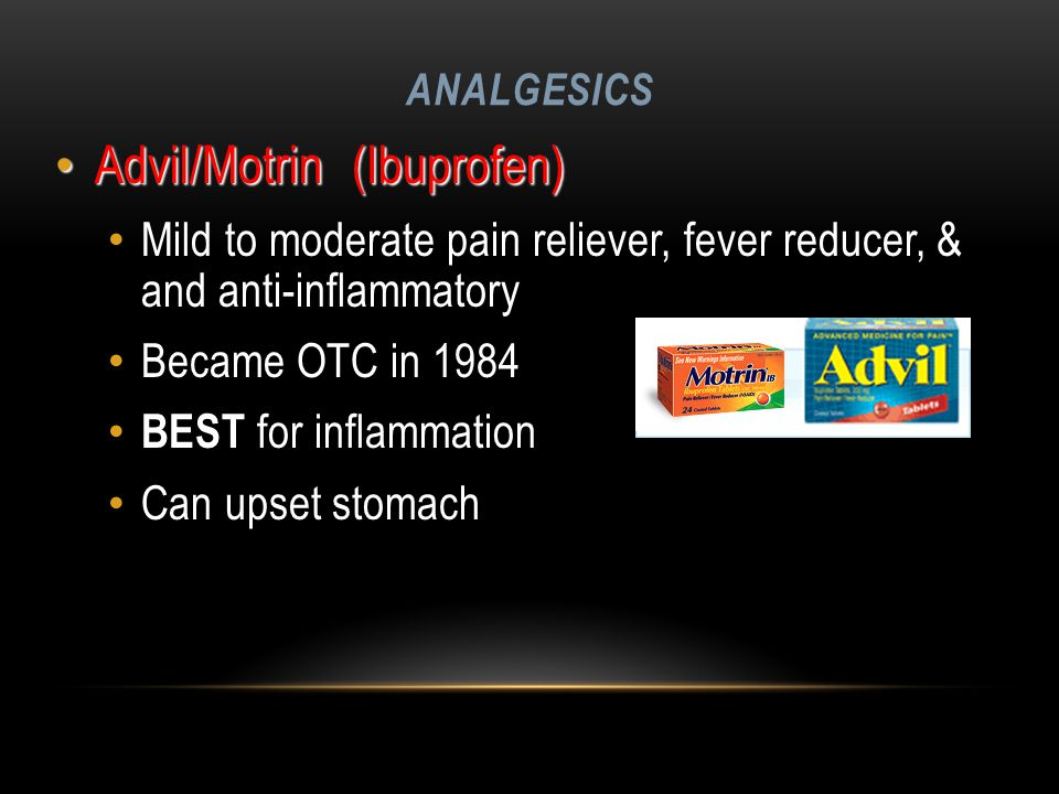ANALGESICS Advil/Motrin (Ibuprofen) Advil/Motrin (Ibuprofen) Mild to moderate pain reliever, fever reducer, & and anti-inflammatory Became OTC in 1984 BEST for inflammation Can upset stomach