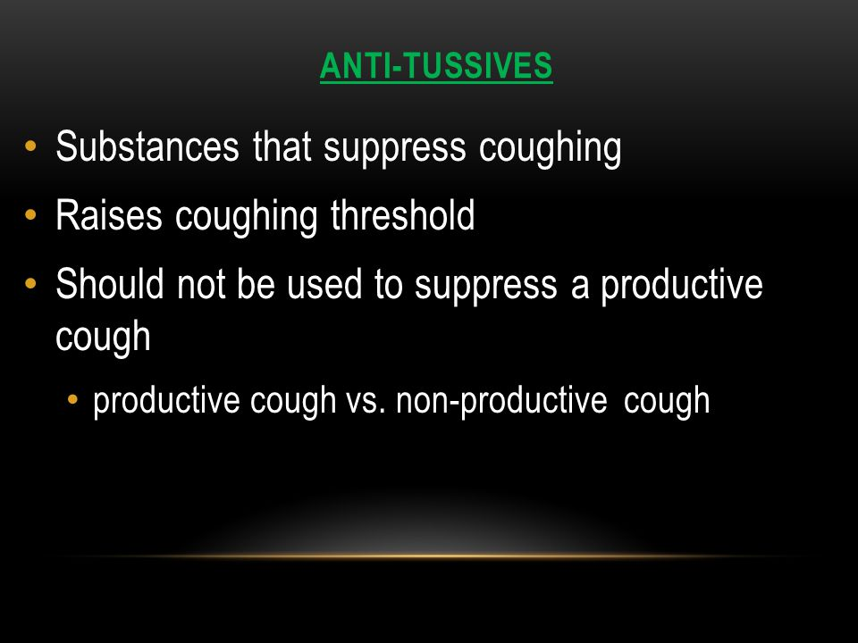 ANTI-TUSSIVES Substances that suppress coughing Raises coughing threshold Should not be used to suppress a productive cough productive cough vs.