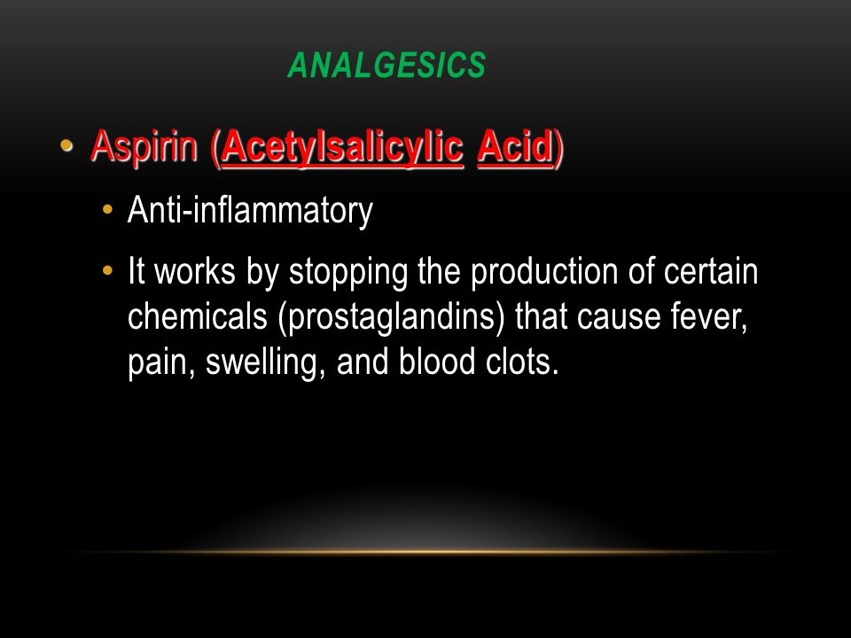 ANALGESICS Aspirin ( Acetylsalicylic Acid ) Aspirin ( Acetylsalicylic Acid ) Anti-inflammatory It works by stopping the production of certain chemicals (prostaglandins) that cause fever, pain, swelling, and blood clots.