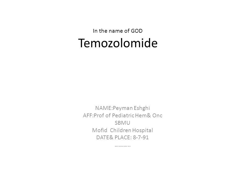 In the name of GOD Temozolomide NAME:Peyman Eshghi AFF:Prof of Pediatric Hem& Onc SBMU Mofid Children Hospital DATE& PLACE: 8-7-91 ………..