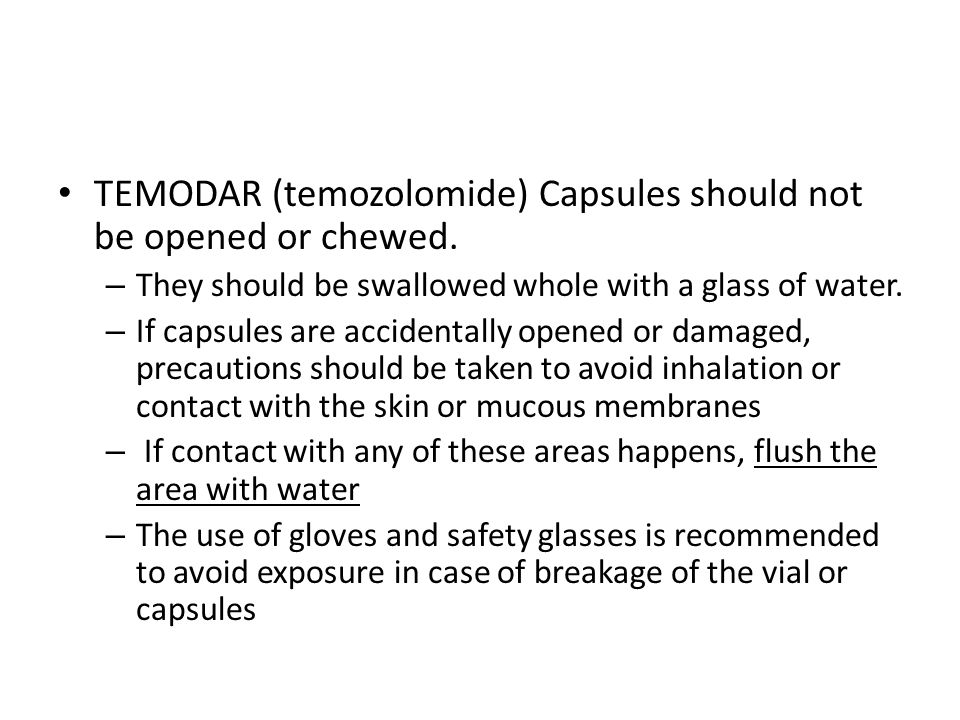 TEMODAR (temozolomide) Capsules should not be opened or chewed. – They should be swallowed whole with a glass of water. – If capsules are accidentally