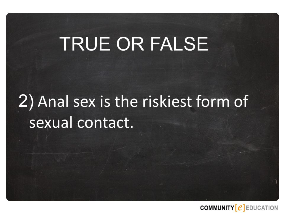 TRUE OR FALSE 2) Anal sex is the riskiest form of sexual contact.