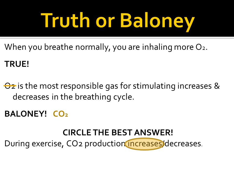 When you breathe normally, you are inhaling more O 2. TRUE! O2 is the most responsible gas for stimulating increases & decreases in the breathing cycl