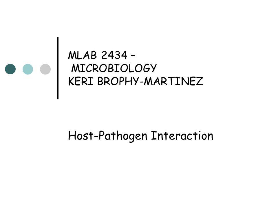 MLAB 2434 – MICROBIOLOGY KERI BROPHY-MARTINEZ Host-Pathogen Interaction
