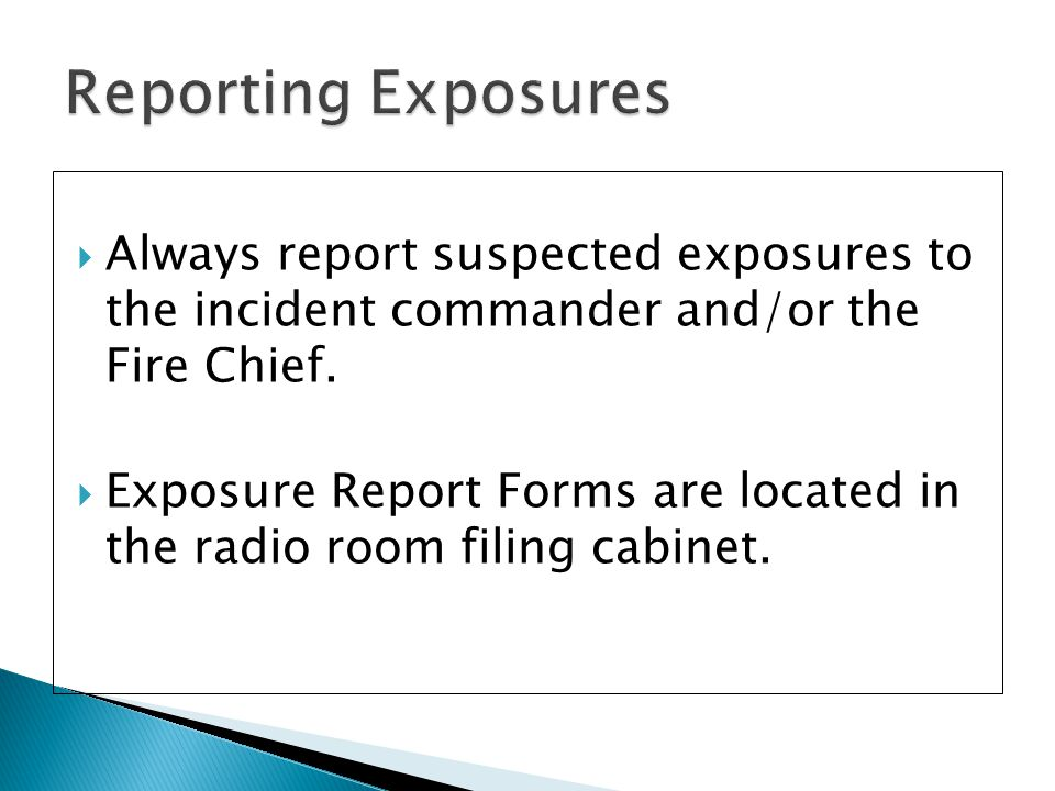  Always report suspected exposures to the incident commander and/or the Fire Chief.  Exposure Report Forms are located in the radio room filing cabi