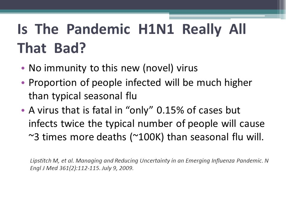 Is The Pandemic H1N1 Really All That Bad? No immunity to this new (novel) virus Proportion of people infected will be much higher than typical seasona