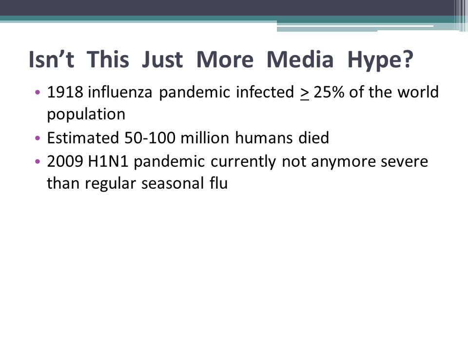 Isn't This Just More Media Hype? 1918 influenza pandemic infected > 25% of the world population Estimated 50-100 million humans died 2009 H1N1 pandemi