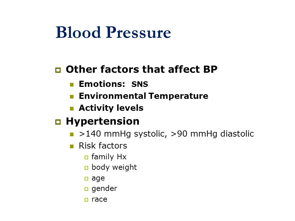 Blood Pressure  Other factors that affect BP Emotions: SNS Environmental Temperature Activity levels  Hypertension >140 mmHg systolic, >90 mmHg diastolic Risk factors  family Hx  body weight  age  gender  race