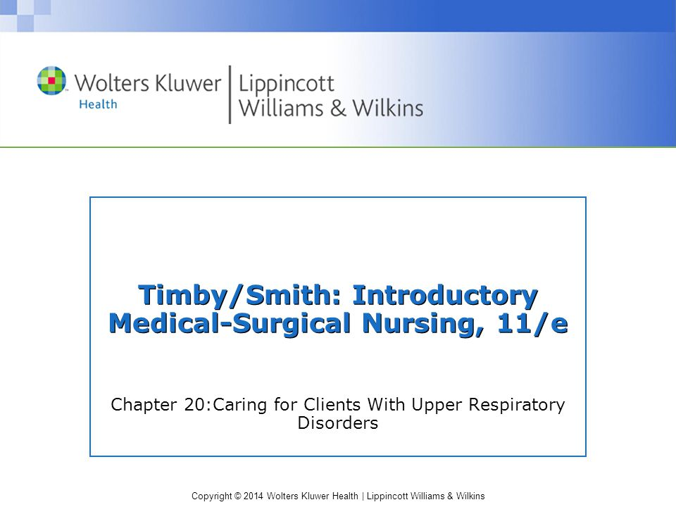 Copyright © 2014 Wolters Kluwer Health | Lippincott Williams & Wilkins Infectious and Inflammatory Disorders— (cont.) Peritonsillar Abscess Pathophysiology and Etiology: develops in connective tissue between tonsil and pharynx –Streptococcal or staphylococcal tonsillar infection Assessment Findings: difficulty and pain with swallowing, fever, malaise, ear pain, and difficulty talking Diagnostic Findings: sensitivity studies and culture