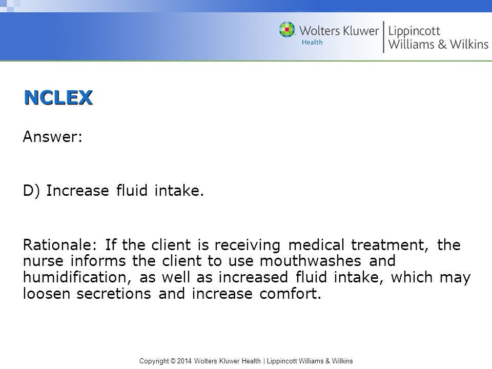 Copyright © 2014 Wolters Kluwer Health | Lippincott Williams & Wilkins Infectious and Inflammatory Disorders— (cont.) Pharyngitis Pathophysiology and Etiology –Inflammation of throat; rhinitis and other URIs –Group A streptococci: strep throat –Complications: endocarditis, rheumatic fever, glomerulonephritis –Highly contagious: inhalation or direct contamination with droplets