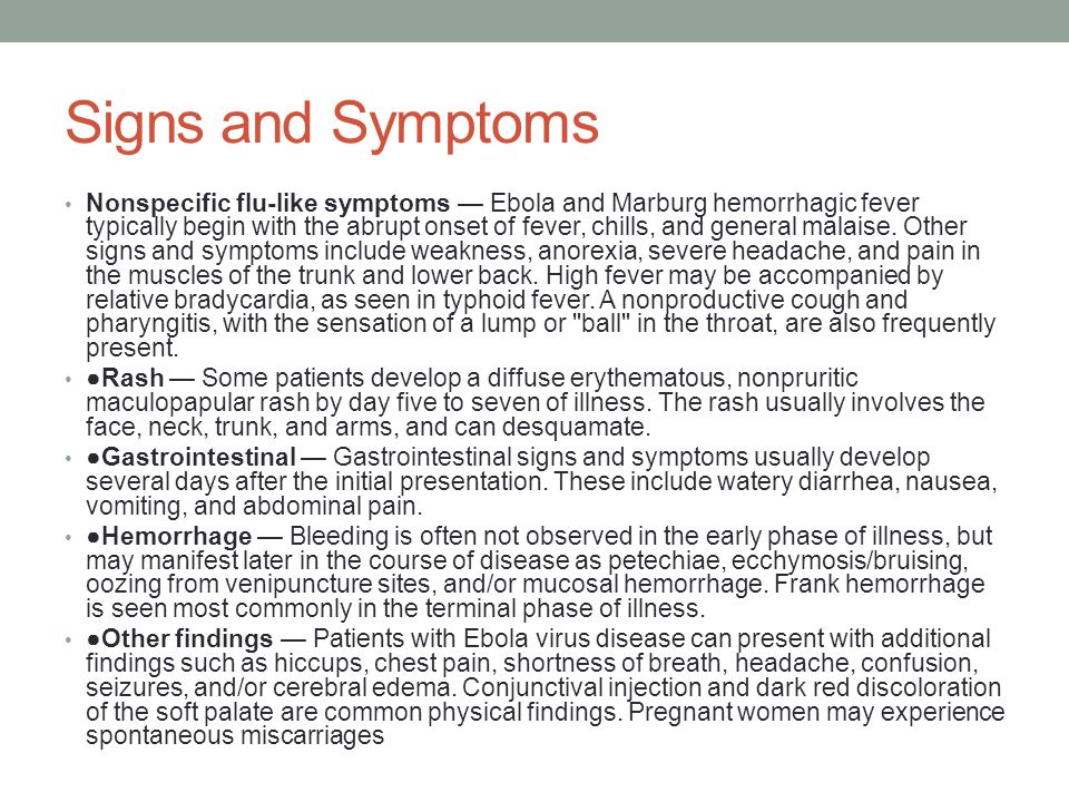 Signs and Symptoms Nonspecific flu-like symptoms — Ebola and Marburg hemorrhagic fever typically begin with the abrupt onset of fever, chills, and general malaise.