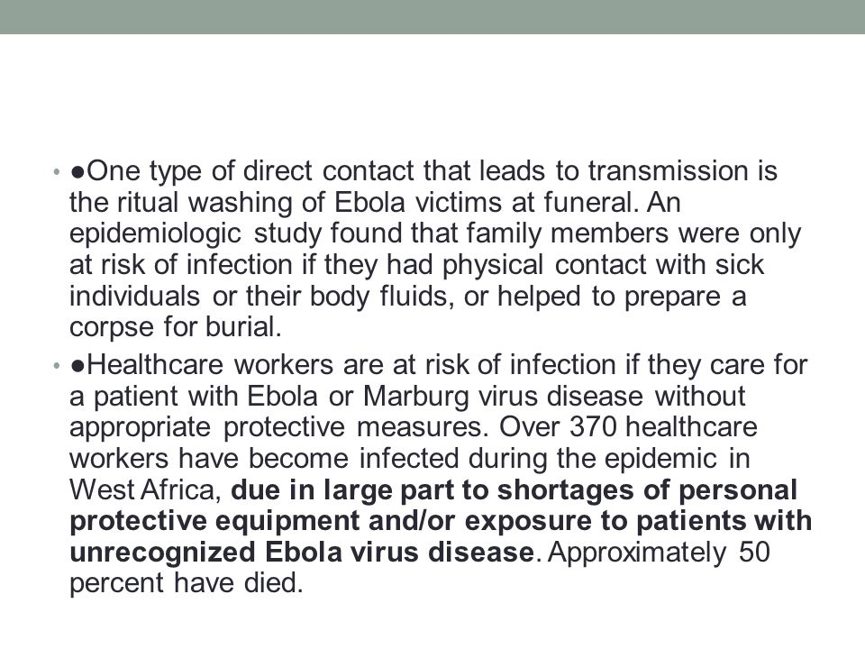 ●One type of direct contact that leads to transmission is the ritual washing of Ebola victims at funeral.