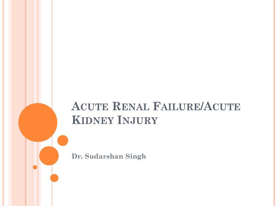 A CUTE R ENAL F AILURE /A CUTE K IDNEY I NJURY Dr. Sudarshan Singh