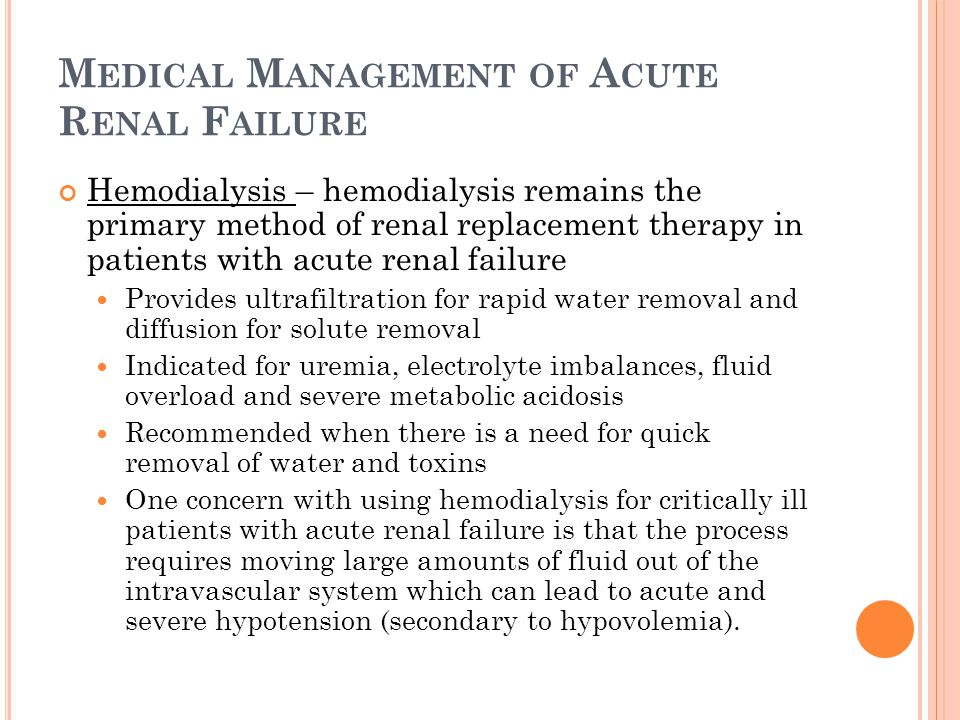 M EDICAL M ANAGEMENT OF A CUTE R ENAL F AILURE Hemodialysis – hemodialysis remains the primary method of renal replacement therapy in patients with acute renal failure Provides ultrafiltration for rapid water removal and diffusion for solute removal Indicated for uremia, electrolyte imbalances, fluid overload and severe metabolic acidosis Recommended when there is a need for quick removal of water and toxins One concern with using hemodialysis for critically ill patients with acute renal failure is that the process requires moving large amounts of fluid out of the intravascular system which can lead to acute and severe hypotension (secondary to hypovolemia).